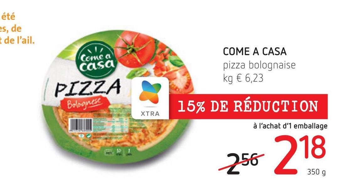 été es, de t de l'ail. Come a casa COME A CASA pizza bolognaise kg € 6,23 PIZZA Bolognese 15% DE RÉDUCTION XTRA à l'achat d'1 emballage 256 218 350 9