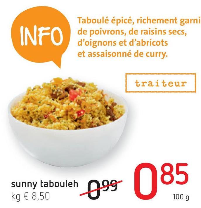 INFO Taboulé épicé, richement garni de poivrons, de raisins secs, d'oignons et d'abricots et assaisonné de curry. traiteur sunny tabouleh kg € 8,50 100 g 099 100