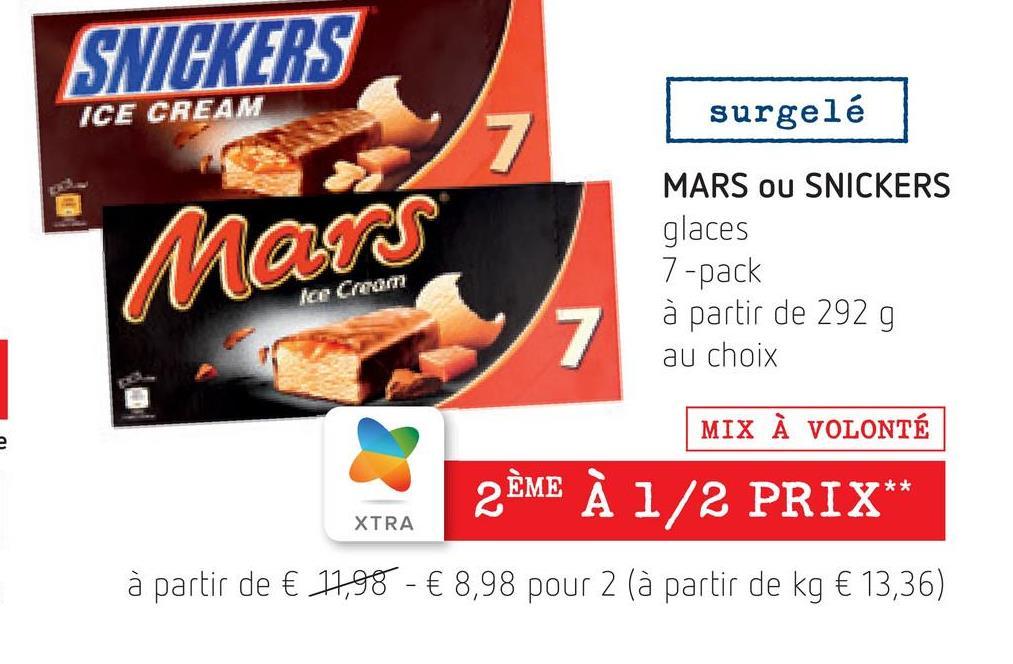 SNICKERS ICE CREAM surgelé 7 MARS OU SNICKERS glaces Mars 7-pack Ice Cream 7 à partir de 292 g au choix MIX À VOLONTÉ 2 2ÈME À 1/2 PRIX** XTRA à partir de € 17,98 - € 8,98 pour 2 (à partir de kg € 13,36)