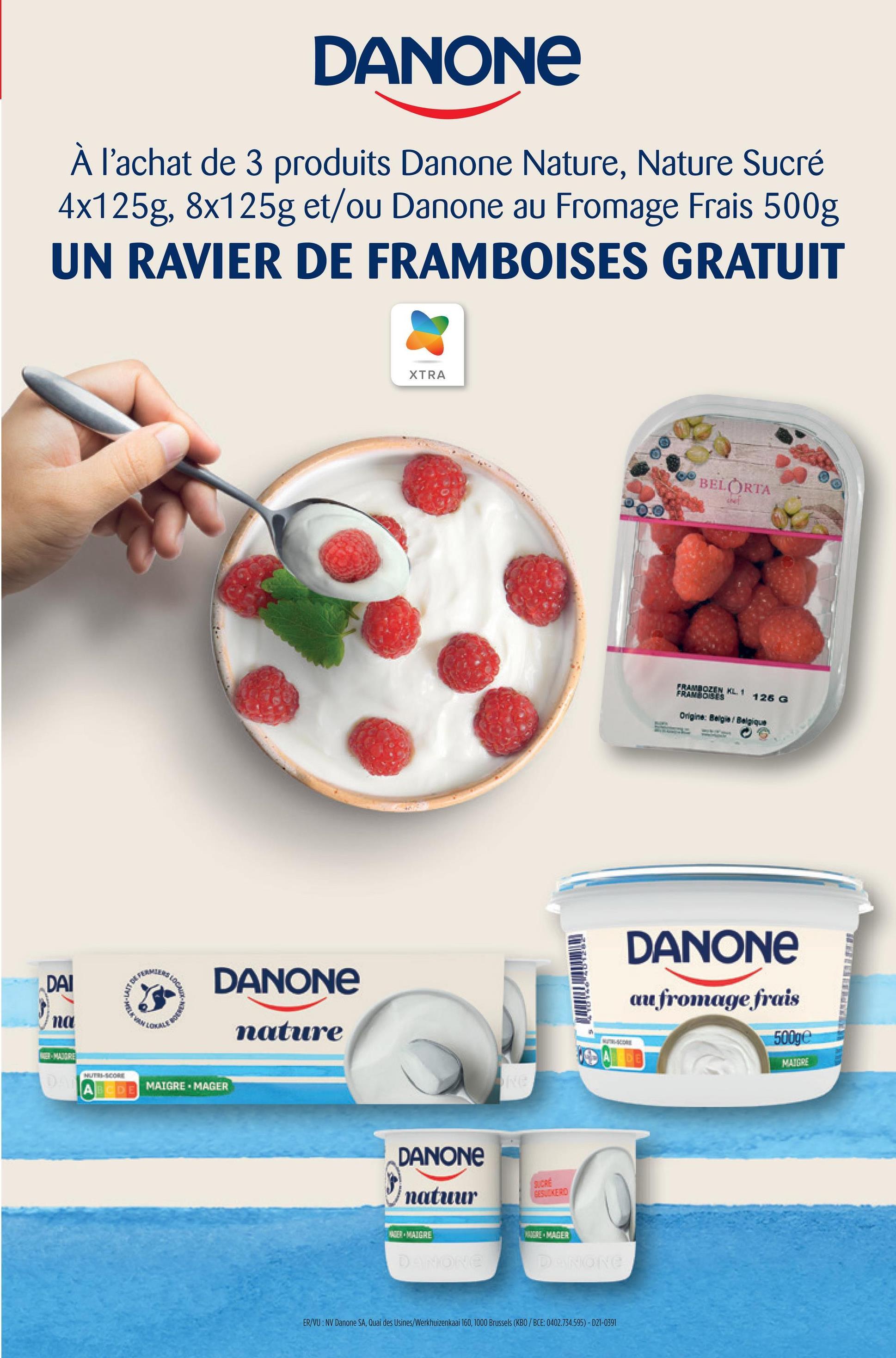 DANONE À l'achat de 3 produits Danone Nature, Nature Sucré 4x125g, 8x125g et/ou Danone au Fromage Frais 500g UN RAVIER DE FRAMBOISES GRATUIT XTRA BELORTA FRANSOLEN KL. 1 FRAMBOISES 125 G Ongine: Bagal Belgique DANONE DAI DANONE au fromage frais Na LOKALE nature 500ge LE MAIRE MAIGRE HUTB-SCORE NE ABIDE MAIGRE - MAGER DANONE natuur EES, KERO 3) MAIGRE NAME. MAGER D ONE ER/VU: NV Danone SA, Quai des Usines/Werkhuizenkaai 160, 1000 Brussels (KBO/BCE: 0402.734.595) - D21-0391