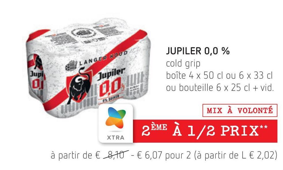 JUPILER 0,0 % LANGENUD cold grip Jupis 00 Jupiler boîte 4 x 50 cl ou 6 x 33 cl ou bouteille 6 x 25 cl + vid. 00, LU MIX À VOLONTÉ 2ÈME À 1/2 PRIX ** XTRA à partir de € 8,10 - € 6,07 pour 2 (à partir de l € 2,02)