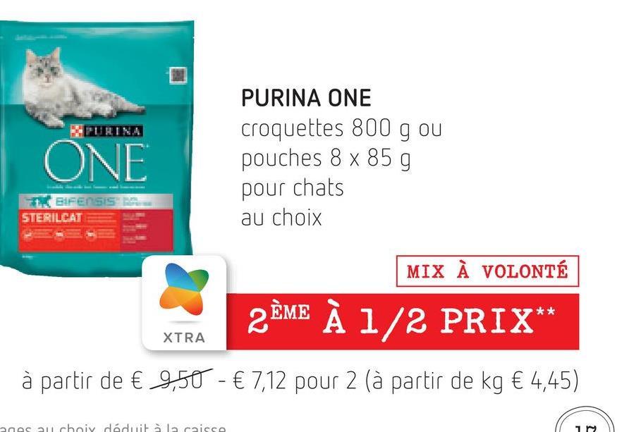 URINA ONE PURINA ONE croquettes 800 g ou pouches 8 x 85 g pour chats au choix IK BIFENSIS STERILCAT MIX À VOLONTÉ 2ÈME À 1/2 PRIX** XTRA à partir de € 9,50 - € 7,12 pour 2 (à partir de kg € 4,45) as a choiy déduit à la caisse 1