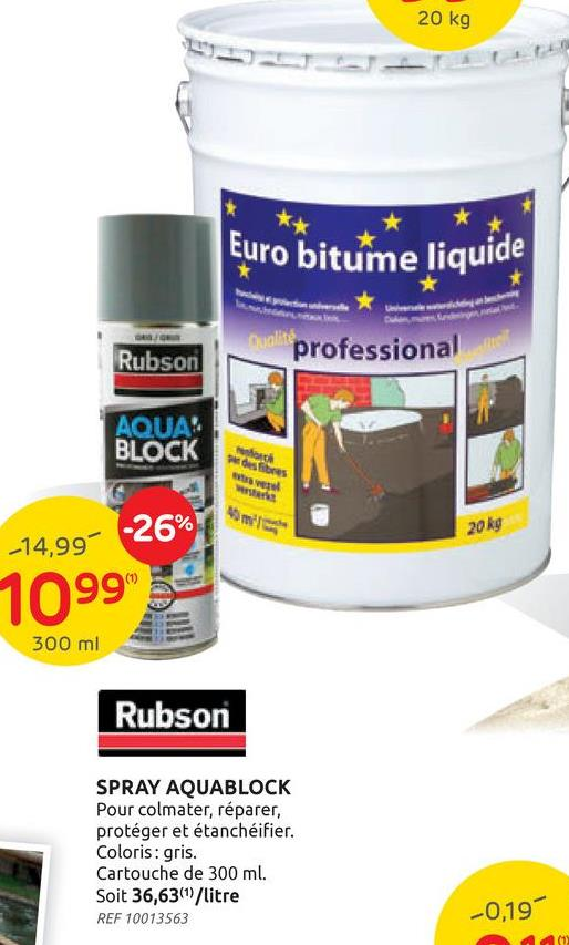 20 kg Euro bitume liquide * Dualite professional Rubson AQUA BLOCK och defines 20 kg -14,99 -26% 1099 300 ml Rubson SPRAY AQUABLOCK Pour colmater, réparer, protéger et étanchéifier. Coloris: gris. Cartouche de 300 ml. Soit 36,6361/litre REF 10013563 -0,19