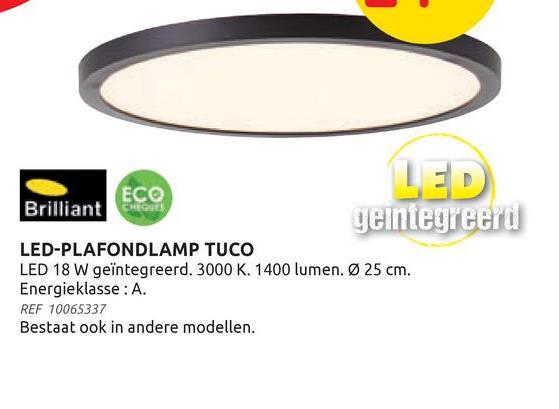 LED ECO Brilliant geintegreerd LED-PLAFONDLAMP TUCO LED 18 W geïntegreerd. 3000 K. 1400 lumen. Ø 25 cm. Energieklasse: A REF 10065337 Bestaat ook in andere modellen.