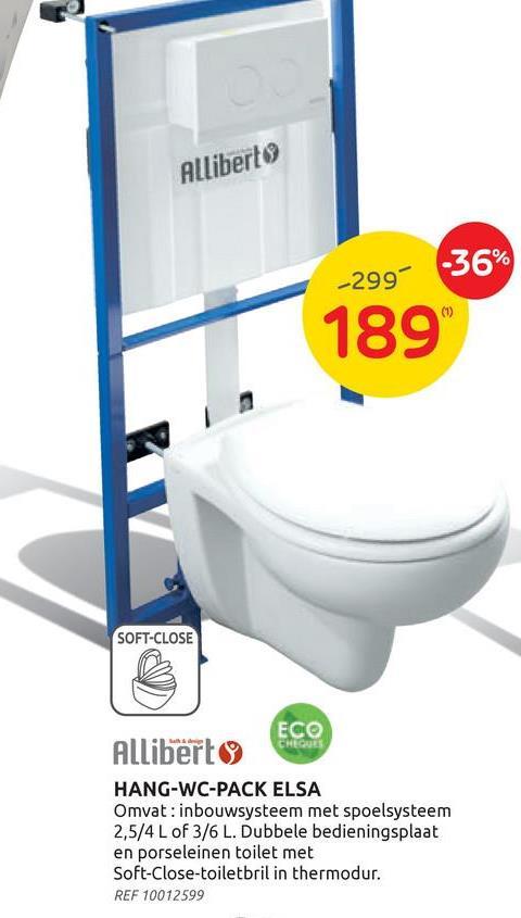 Alliberto -36% -2999 (1) 189 SOFT-CLOSE ECO Allibert CHEGUES HANG-WC-PACK ELSA Omvat: inbouwsysteem met spoelsysteem 2,5/4 L of 3/6 L. Dubbele bedieningsplaat en porseleinen toilet met Soft-Close-toiletbril in thermodur. REF 10012599
