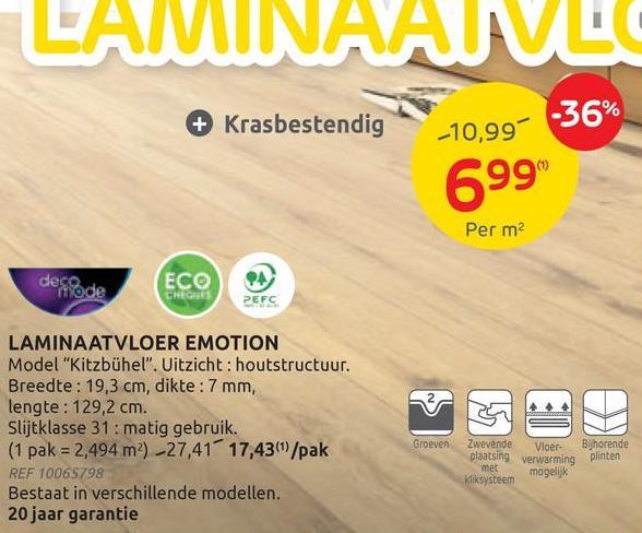 """LAMINAAM + Krasbestendig -36% -10,99% 699 Per m2 deco mode ECO CHEGUES PEFC LAMINAATVLOER EMOTION Model """"Kitzbühel"""". Uitzicht: houtstructuur. Breedte: 19,3 cm, dikte: 7 mm, lengte: 129,2 cm. Slijtklasse 31: matig gebruik. (1 pak = 2,494 m²) -27,41 17,4361/pak REF 10065798 Bestaat in verschillende modellen. 20 jaar garantie Groeven Zwevende plaatsing met kliksysteem Vloer- verwarming mogelijk Bijhorende plinten"""