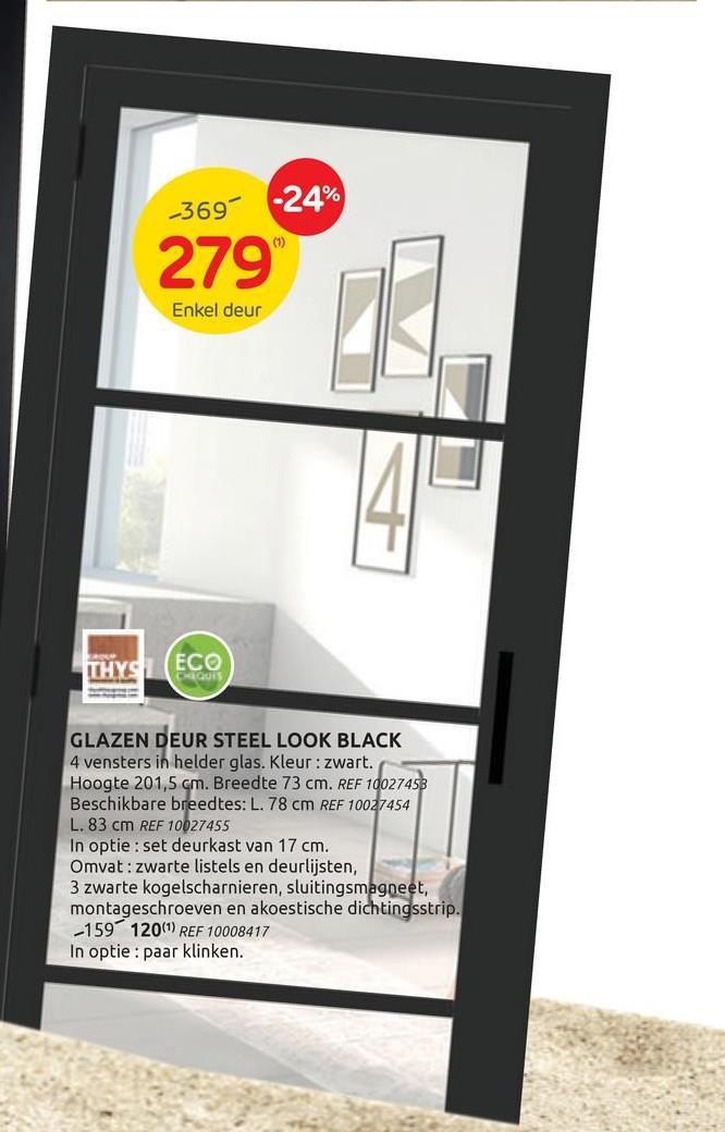 -369 -24% (1) 279 Enkel deur THYS ECO CLUB - GLAZEN DEUR STEEL LOOK BLACK 4 vensters in helder glas. Kleur: zwart. Hoogte 201,5 cm. Breedte 73 cm. REF 10027458 Beschikbare breedtes: L. 78 cm REF 10027454 L. 83 cm REF 10027455 In optie: set deurkast van 17 cm. Omvat: zwarte listels en deurlijsten, 3 zwarte kogelscharnieren, sluitingsmagneet, montageschroeven en akoestische dichtingsstrip. -159120(1) REF 10008417 optie : paar klinken.