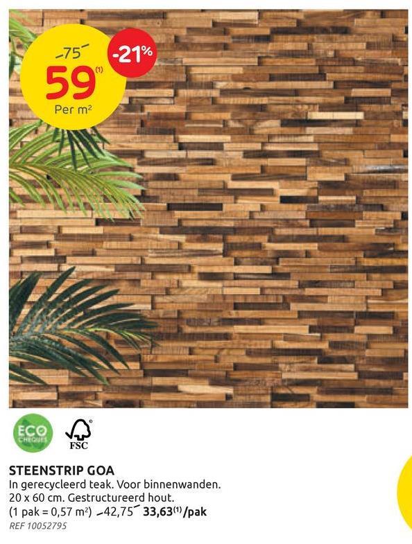 -757 -21% 59 Per m2 ECOM CHEGUES FSC STEENSTRIP GOA In gerecycleerd teak. Voor binnenwanden. 20 x 60 cm. Gestructureerd hout. (1 pak = 0,57 m) -42,75 33,63(1/pak REF 10052795