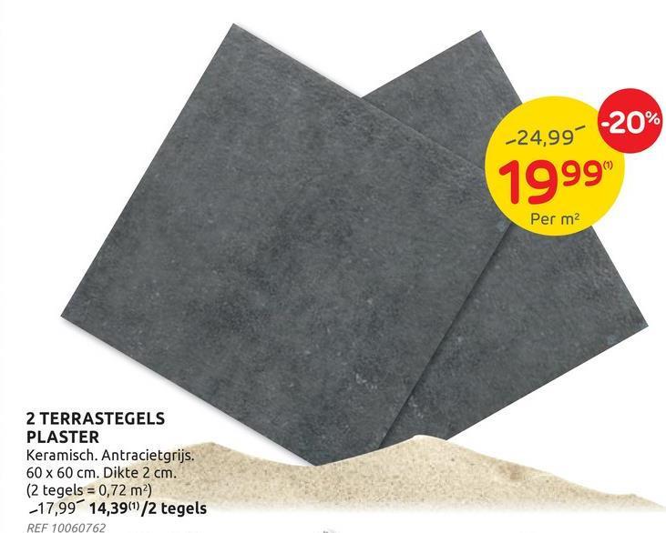 -20% -24,99% 1999 Per m2 2 TERRASTEGELS PLASTER Keramisch. Antracietgrijs. 60 x 60 cm. Dikte 2 cm. (2 tegels = 0,72 m ) -17,99 14,39(1)/2 tegels REF 10060762