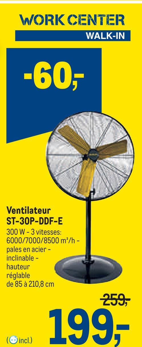 WORK CENTER WALK-IN -60,- Ventilateur ST-30P-DDF-E 300 W - 3 vitesses: 6000/7000/8500 m/h- pales en acier - inclinable - hauteur réglable de 85 à 210,8 cm 259, 199,- (incl.)