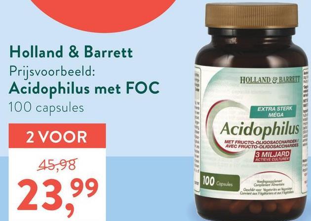 Holland & Barrett Prijsvoorbeeld: Acidophilus met FOC 100 capsules RE HOLLAND & BARRETT ZINE EXTRA STERK MEGA i USA 2 VOOR Acidophilus MET FRUCTO-OLIGOSACCHARIDEN AVEC FRUCTO-OLIGOSACCHARIDES 3 MILJARD ACTIEVE CULTUREN 45,98 100 Capsules Gender Canvi 23,99
