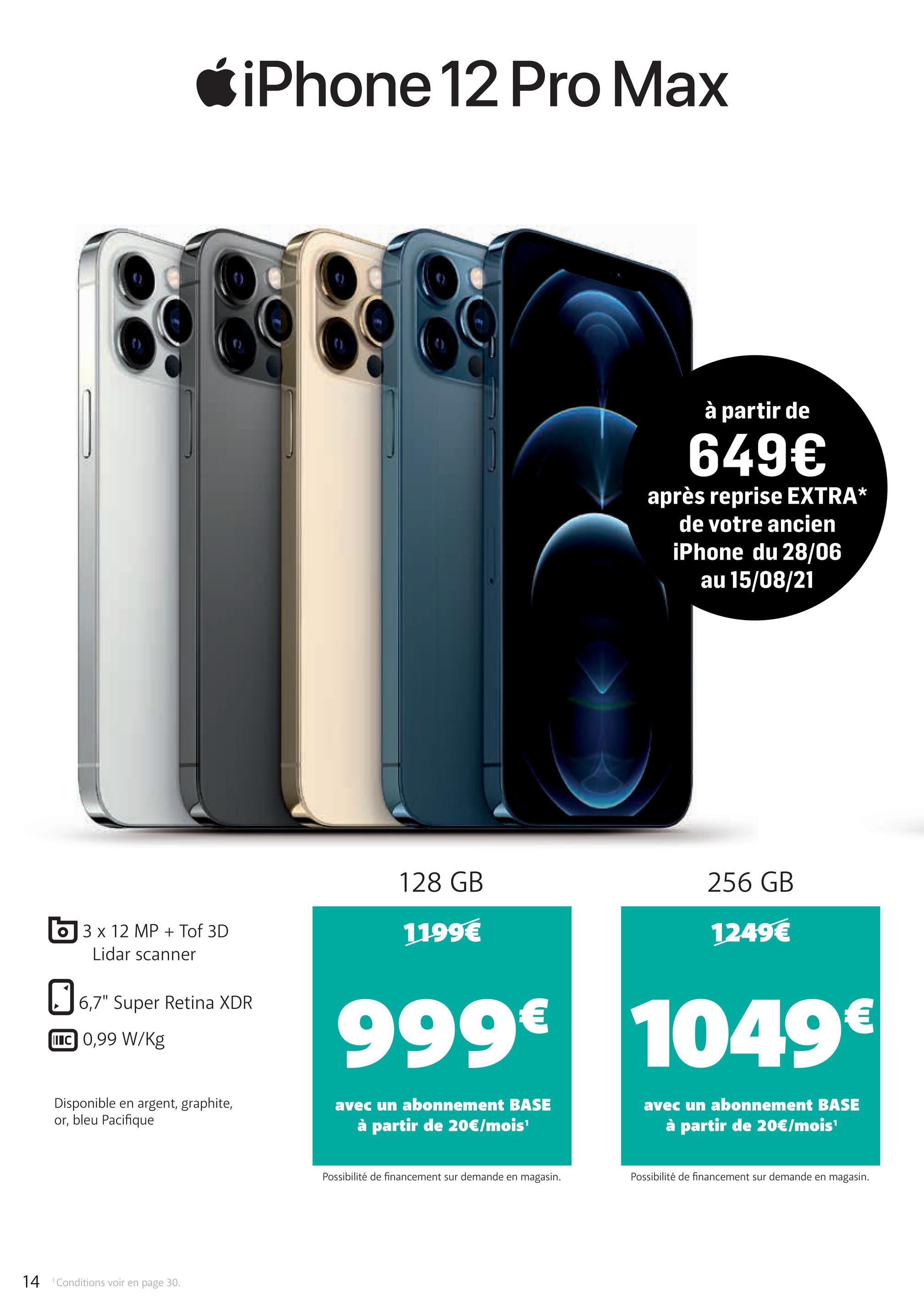 """iPhone 12 Pro Max BOBB à partir de 649€ après reprise EXTRA* de votre ancien iPhone du 28/06 au 15/08/21 128 GB 256 GB 3 x 12 MP + Tof 3D Lidar scanner 1199€ 1249€ 6,7"""" Super Retina XDR 999€ 1049 € € UIC 0,99 W/kg Disponible en argent, graphite, or, bleu Pacifique avec un abonnement BASE à partir de 20€/mois avec un abonnement BASE à partir de 20€/mois Possibilité de financement sur demande en magasin. Possibilité de financement sur demande en magasin. 14 Conditions voir en page 30."""