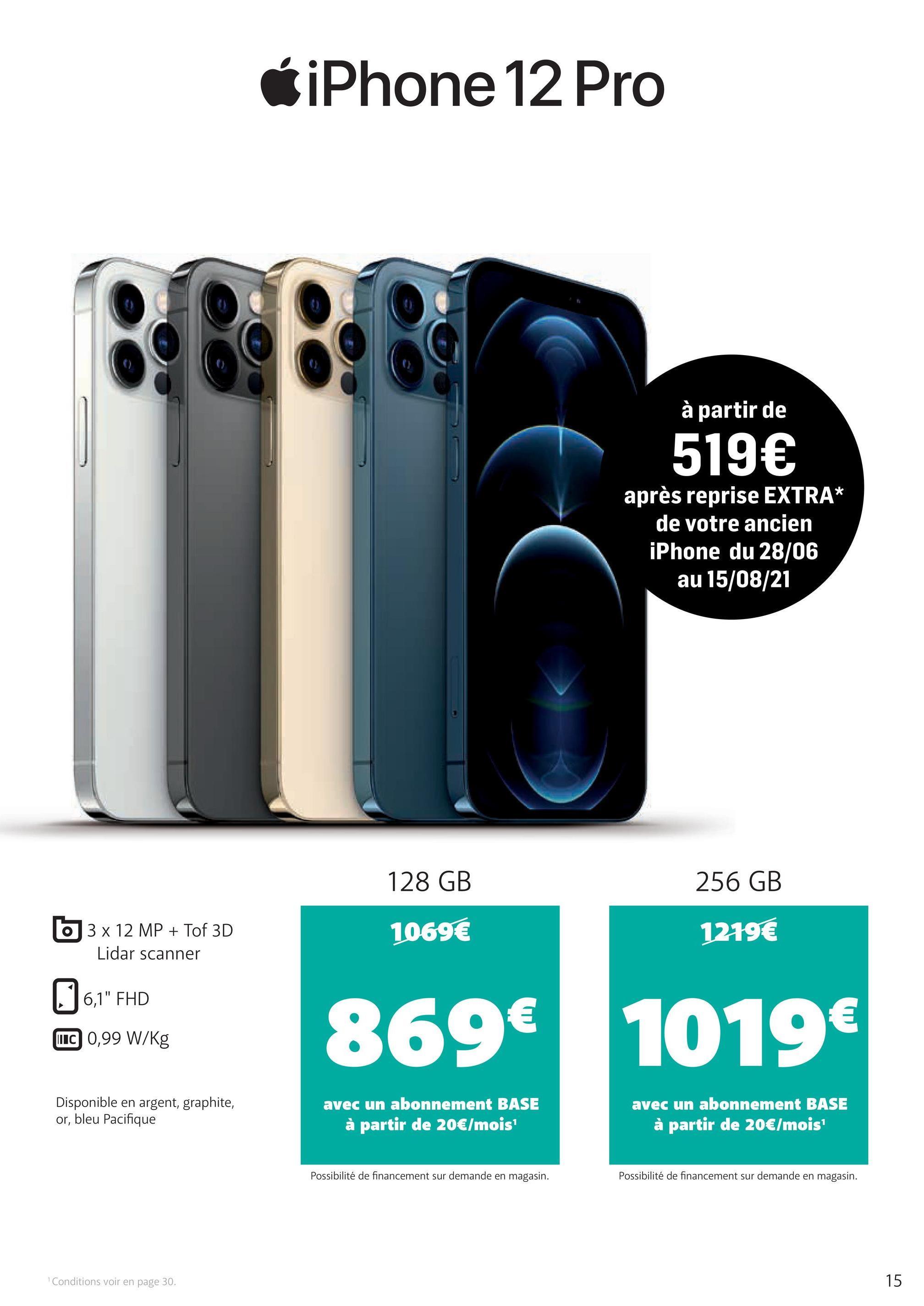 """iPhone 12 Pro BOB à partir de 519€ après reprise EXTRA* de votre ancien iPhone du 28/06 au 15/08/21 128 GB 256 GB O 3 x 12 MP + Tof 3D Lidar scanner 1069€ 1219€ J 6,1"""" FHD 869€ 1019€ LUC 0,99 W/kg Disponible en argent, graphite, or, bleu Pacifique avec un abonnement BASE à partir de 20€/mois avec un abonnement BASE à partir de 20€/mois Possibilité de financement sur demande en magasin. Possibilité de financement sur demande en magasin. Conditions voir en page 30. 15"""
