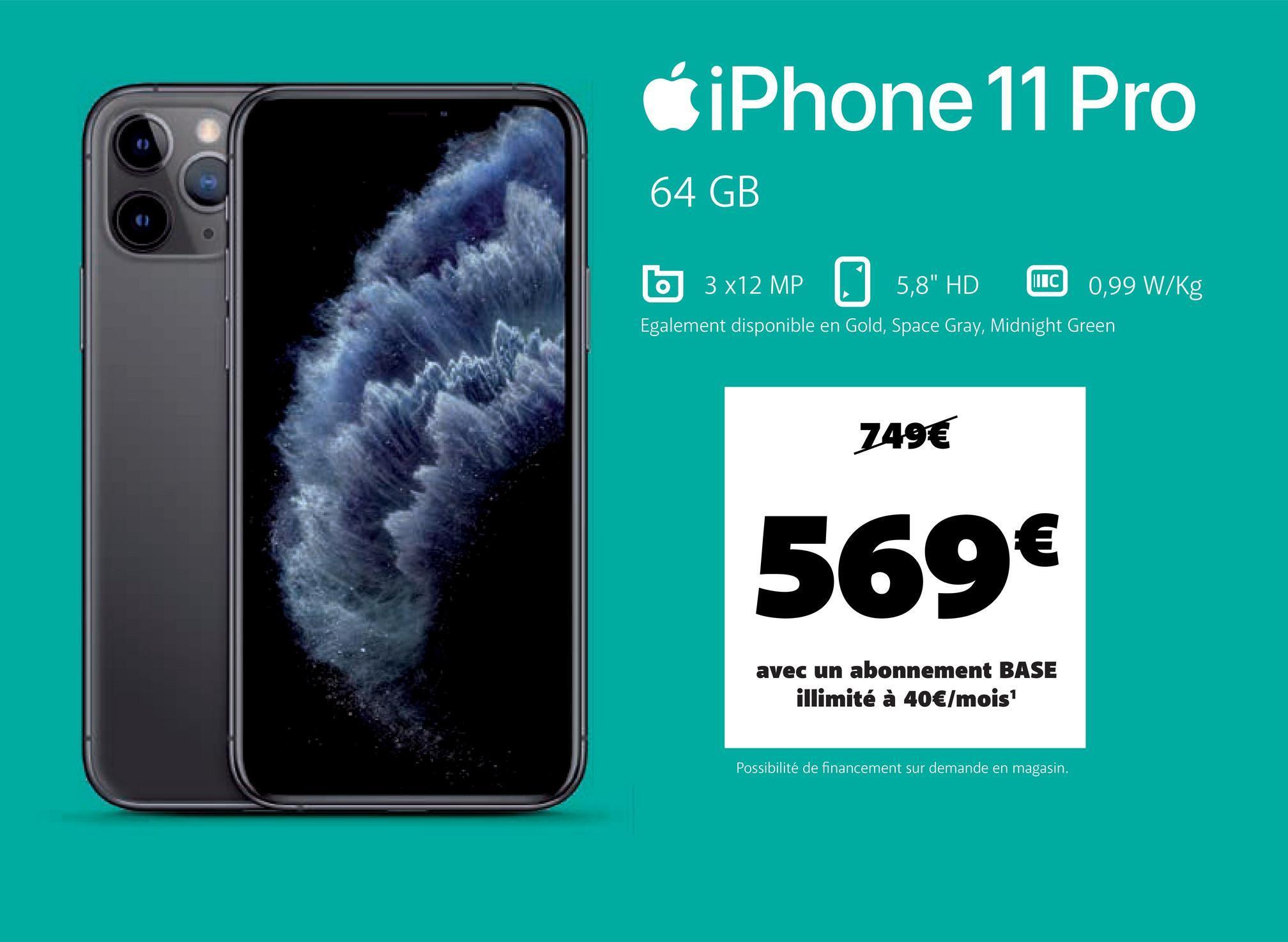 """CiPhone 11 Pro 64 GB O 3 x12 MP 5,8"""" HD 0,99 W/kg Egalement disponible en Gold, Space Gray, Midnight Green O ШІС 749€ 569€ avec un abonnement BASE illimité à 40€/mois Possibilité de financement sur demande en magasin."""