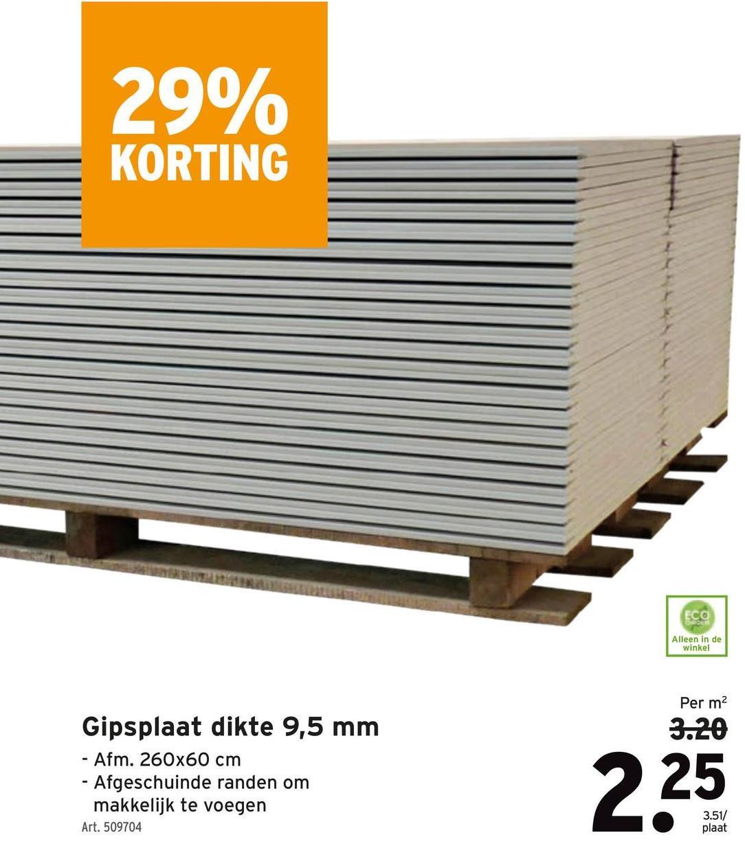29% KORTING 1 ECC Alleen in de winkel Per m2 3.20 Gipsplaat dikte 9,5 mm - Afm. 260x60 cm - Afgeschuinde randen om makkelijk te voegen Art. 509704 3.51/ plaat