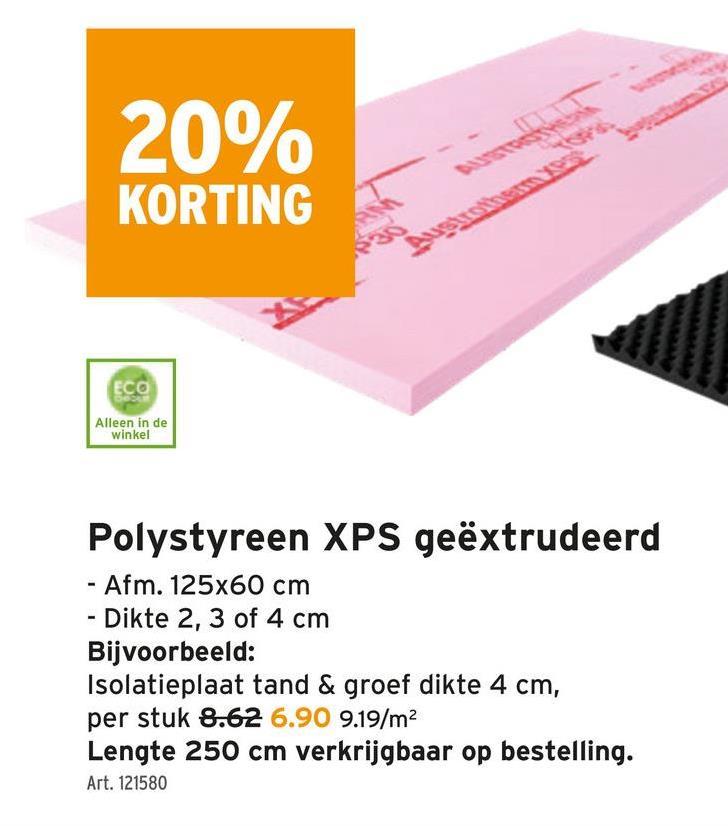 20% KORTING ECO Alleen in de winkel Polystyreen XPS geëxtrudeerd - Afm. 125x60 cm Dikte 2, 3 of 4 cm Bijvoorbeeld: Isolatieplaat tand & groef dikte 4 cm, per stuk 8.62 6.90 9.19/m2 Lengte 250 cm verkrijgbaar op bestelling. Art. 121580