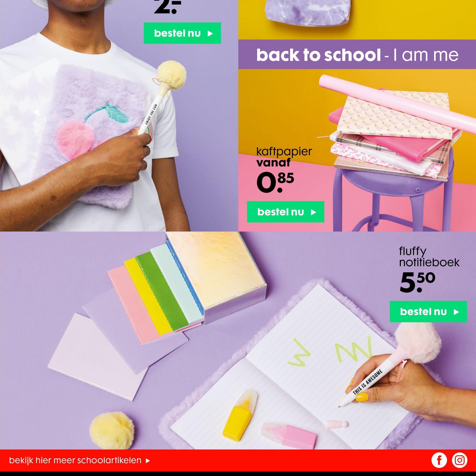 2. bestel nu back to school - I am me ENJOY THE FUN kaftpapier vanaf 85 085 bestel nu fluffy notitieboek 550 bestel nu w N. THIS IS AWESOME bekijk hier meer schoolartikelen fo