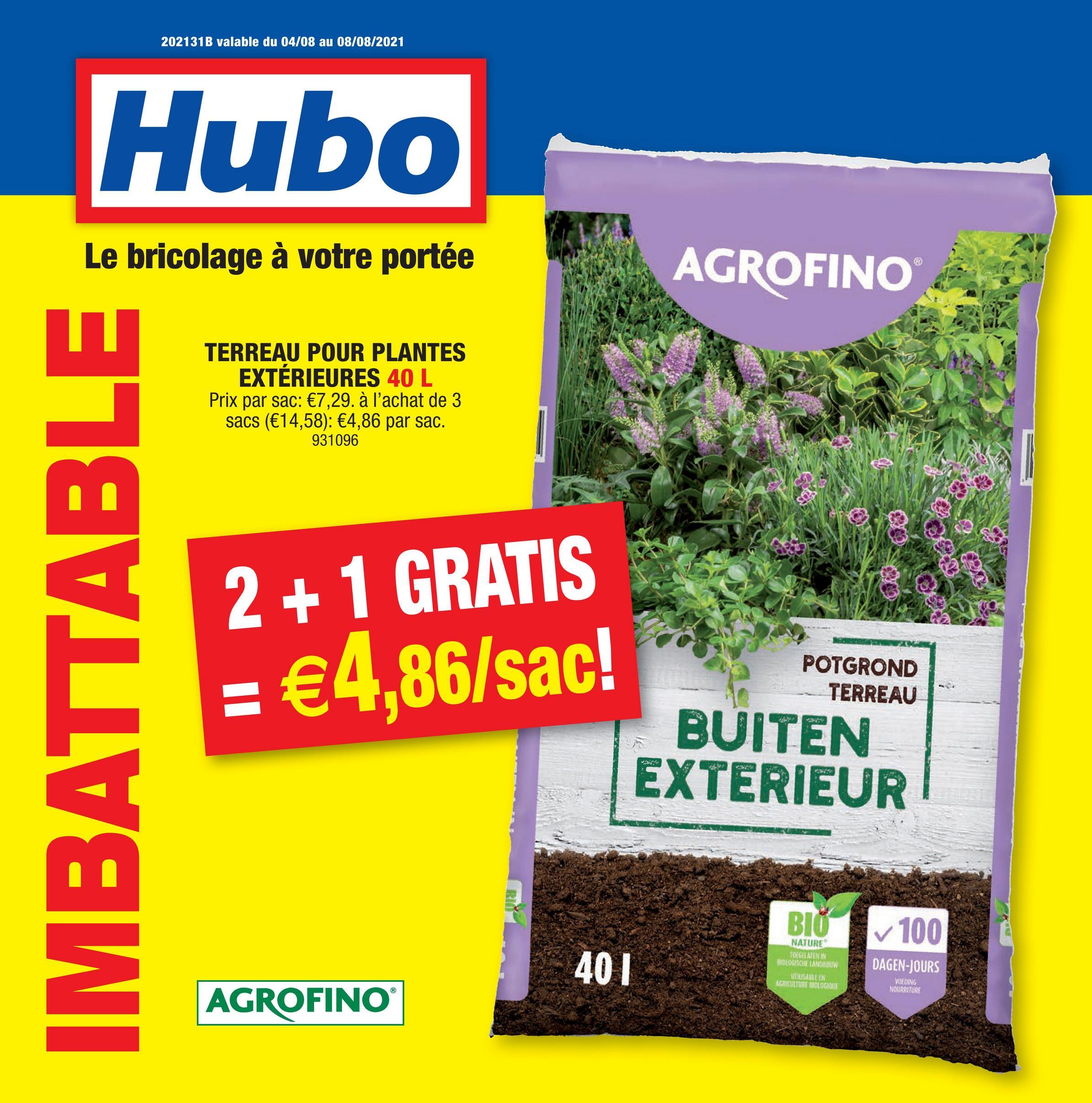 202131B valable du 04/08 au 08/08/2021 Hubo Le bricolage à votre portée AGROFINO TERREAU POUR PLANTES EXTÉRIEURES 40 L Prix par sac: €7,29. à l'achat de 3 sacs (€14,58): €4,86 par sac. 931096 s TO IMBATTABLE 2 + 1 GRATIS = €4,86/sac! POTGROND TERREAU BUITEN EXTERIEUR BIO ✓ 100 401 NATURE TULAJINIM BIOLOGISCHE LANOSDIW LJUSARE AGRKULIURE BIOLOGIOKIL DAGEN-JOURS VOEDING NOURRITURE AGROFINO