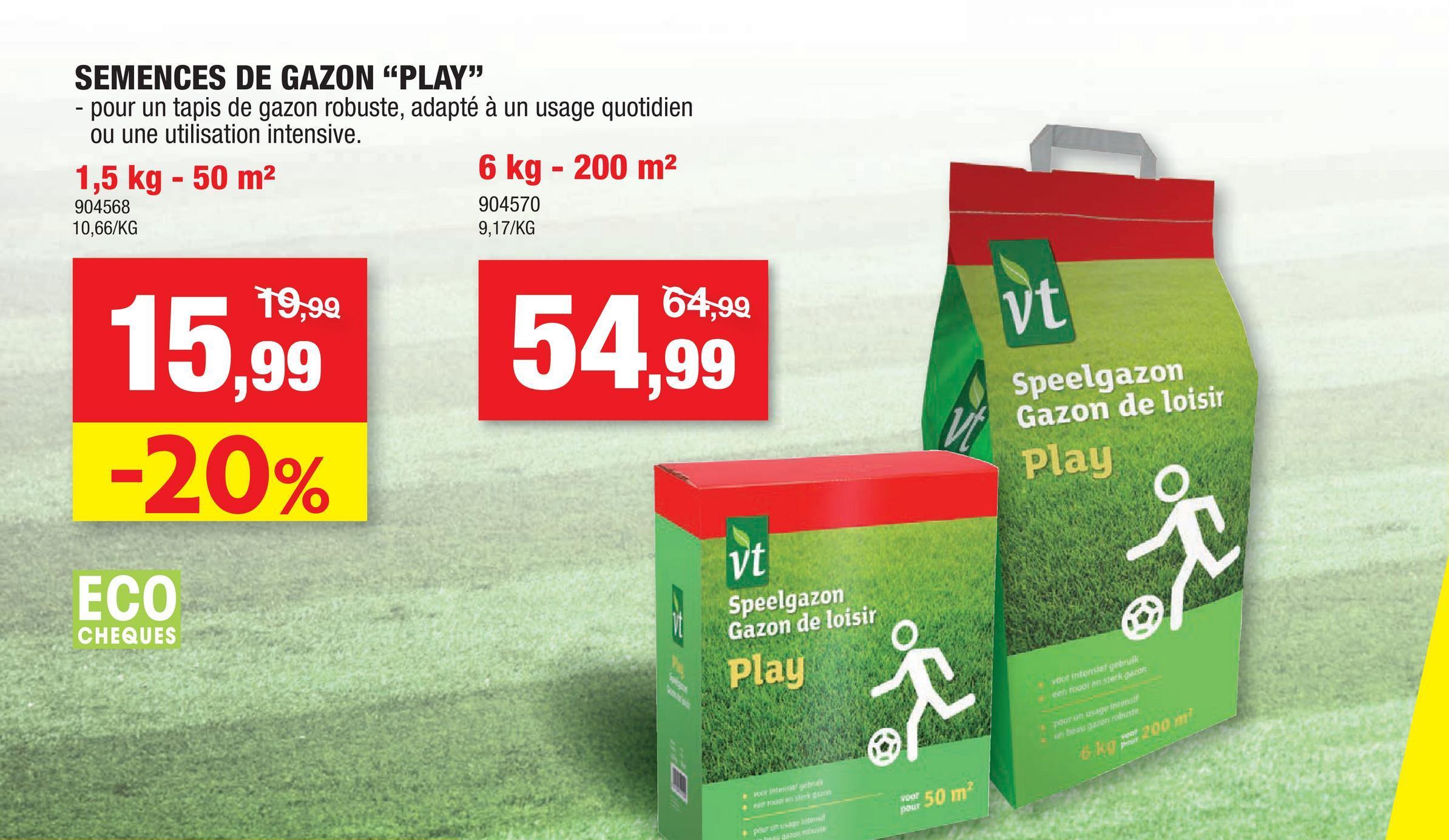 """SEMENCES DE GAZON """"PLAY"""" - pour un tapis de gazon robuste, adapté à un usage quotidien ou une utilisation intensive. 1,5 kg - 50 m2 6 kg - 200 m2 904568 904570 10,66/KG 9,17/KG 19,99 54,99 vt 15.99 -20% vt Speelgazon Gazon de loisir Play vt R ECO Speelgazon Gazon de loisir CHEQUES Play voor intensief gebruik een Monterk gacor R Pour agentes un saste sep 200 m Inters . marnegum powl 50 172 podrom"""