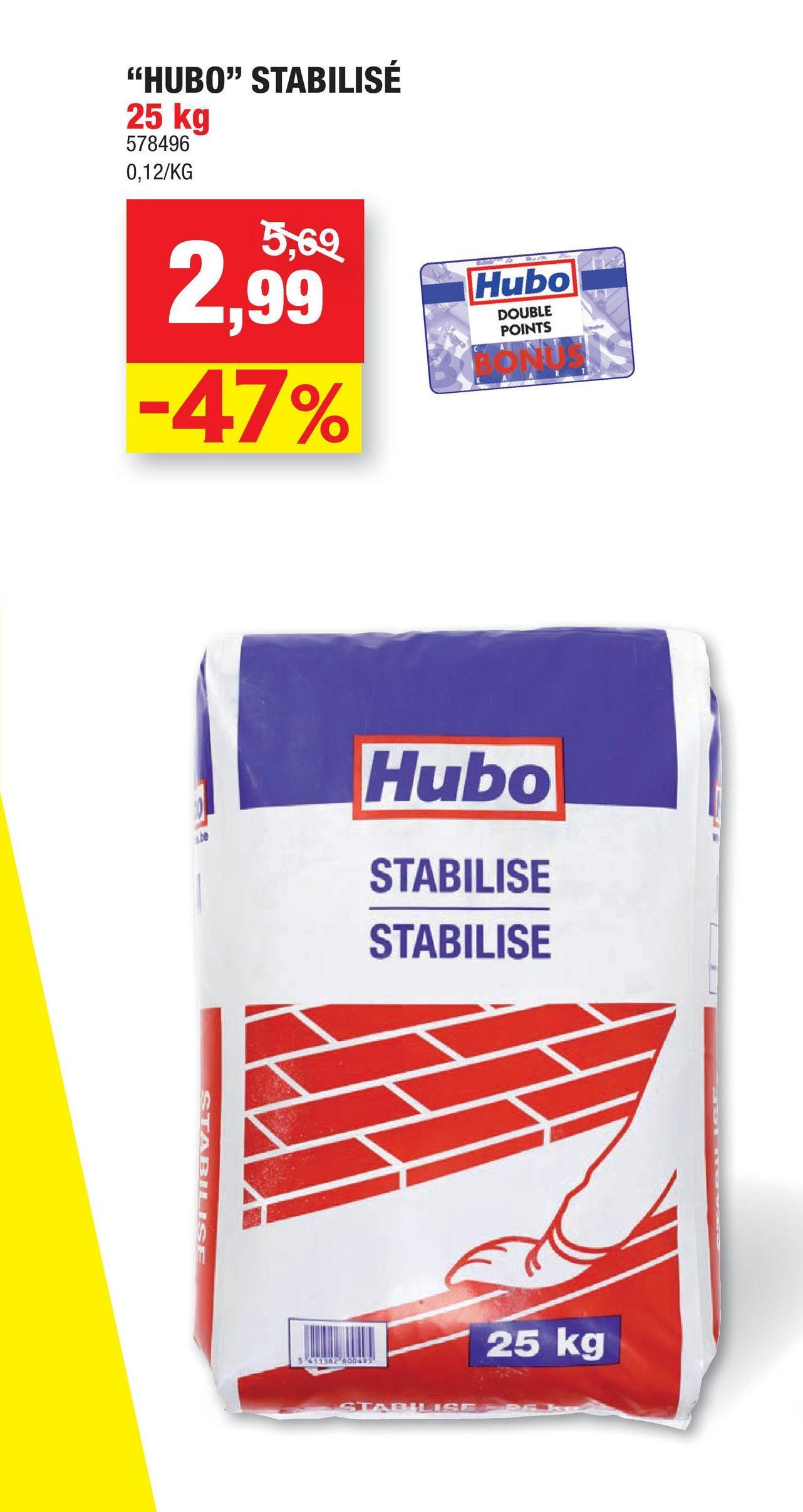 """HUBO"" STABILISÉ 25 kg 578496 0,12/KG 5,69 Hubo 2,99 -47% DOUBLE POINTS Hubo STABILISE STABILISE STABILISE 25 kg 5-6110095"