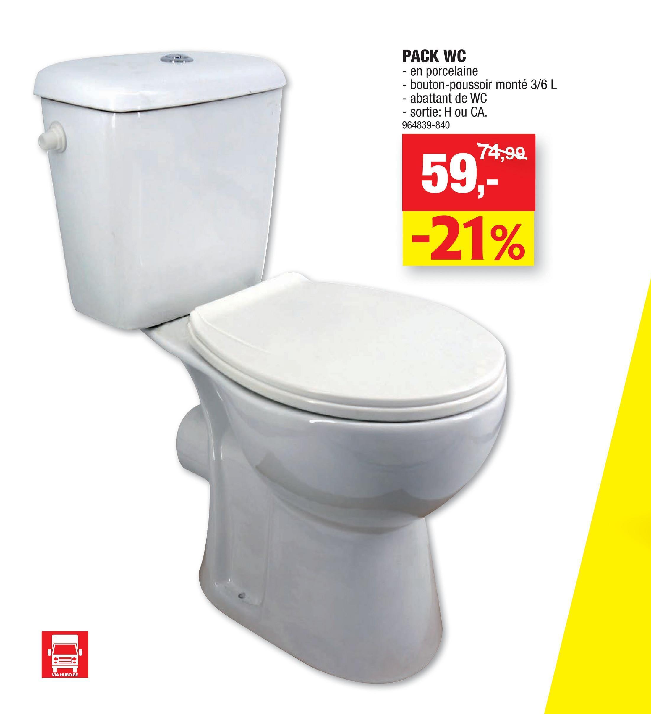 PACK WC - en porcelaine - bouton-poussoir monté 3/6 L - abattant de WC - sortie: H ou CA. 964839-840 74,99 59,- -21% VIA HUBO.BE
