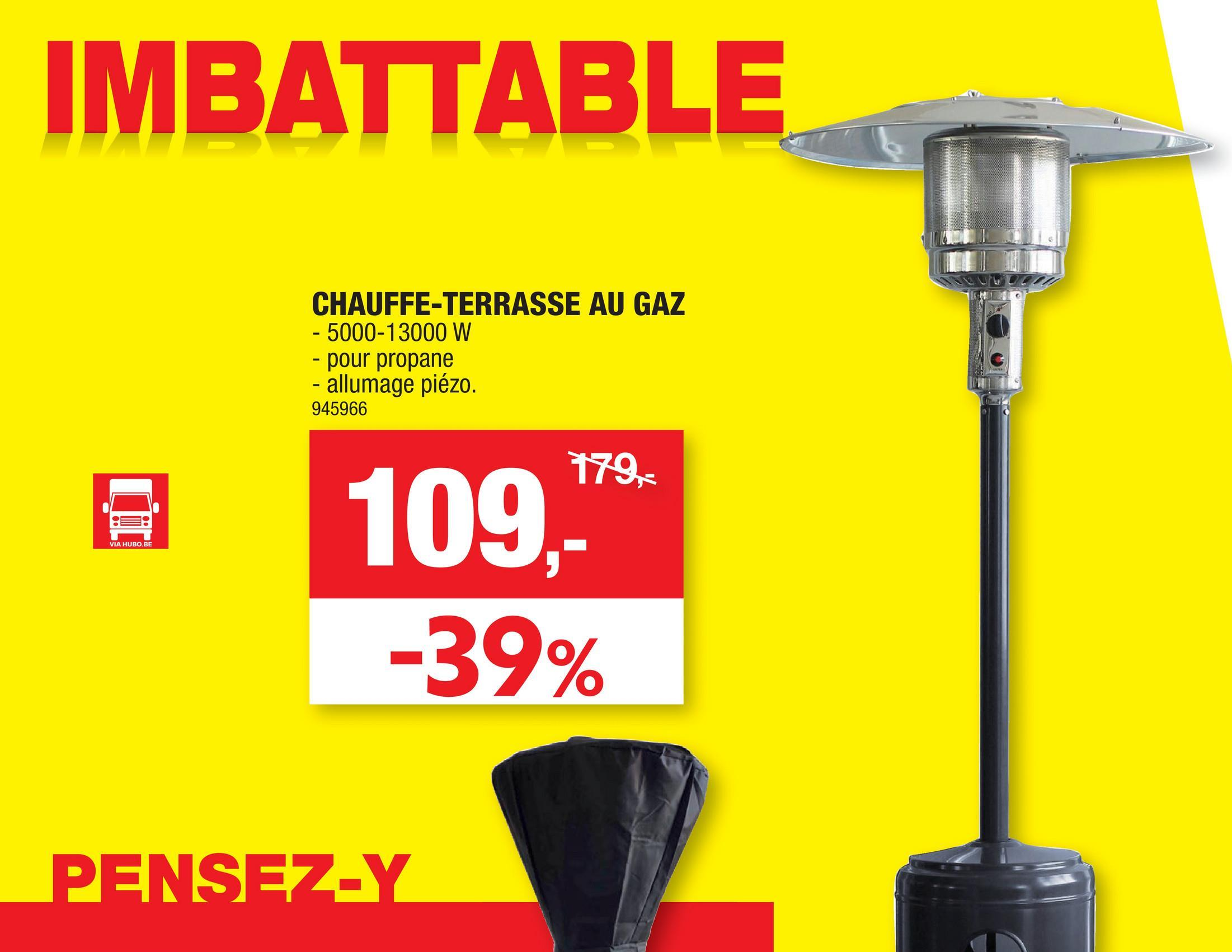 "IMBATTABLE CHAUFFE-TERRASSE AU GAZ - 5000-13000 W - pour propane - allumage piézo. 945966 179, 0 VIA HUBO.BE 109,"" -39% PENSEZ-Y"
