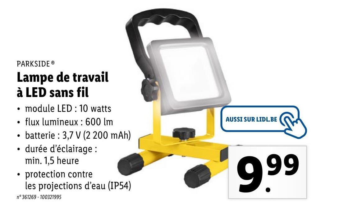 PARKSIDEⓇ AUSSI SUR LIDL.BE . Lampe de travail à LED sans fil module LED : 10 watts flux lumineux: 600 lm · batterie : 3,7 V (2 200 mAh) durée d'éclairage : min. 1,5 heure protection contre les projections d'eau (IP54) . 999 n°361269 -100321995