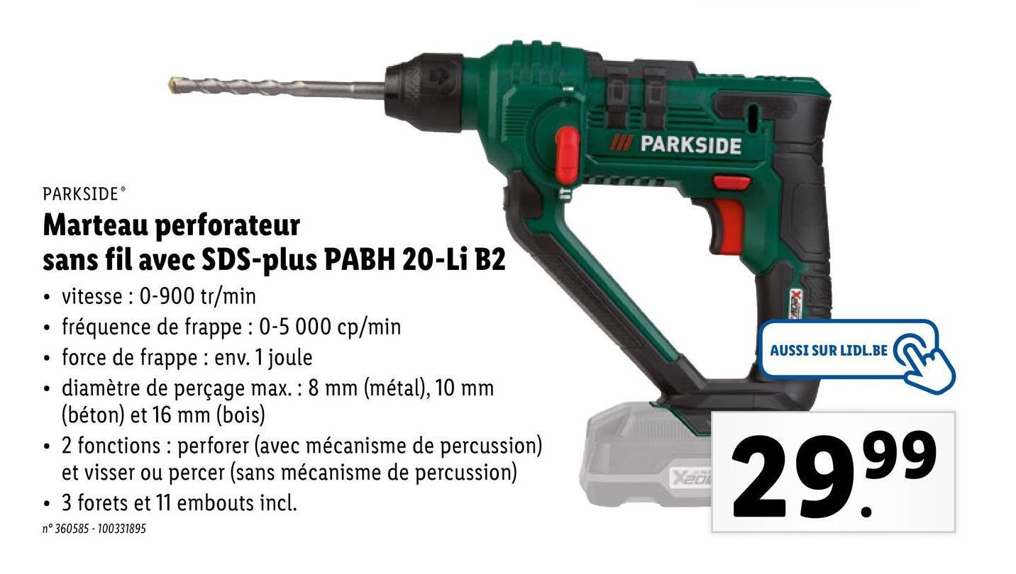 WI PARKSIDE PARKSIDE . . AUSSI SUR LIDL.BE Marteau perforateur sans fil avec SDS-plus PABH 20-Li B2 vitesse : 0-900 tr/min fréquence de frappe : 0-5 000 cp/min force de frappe : env. 1 joule diamètre de perçage max. : 8 mm (métal), 10 mm (béton) et 16 mm (bois) 2 fonctions : perforer (avec mécanisme de percussion) et visser ou percer (sans mécanisme de percussion) 3 forets et 11 embouts incl. . . X20 29.99 . n°360585 - 100331895