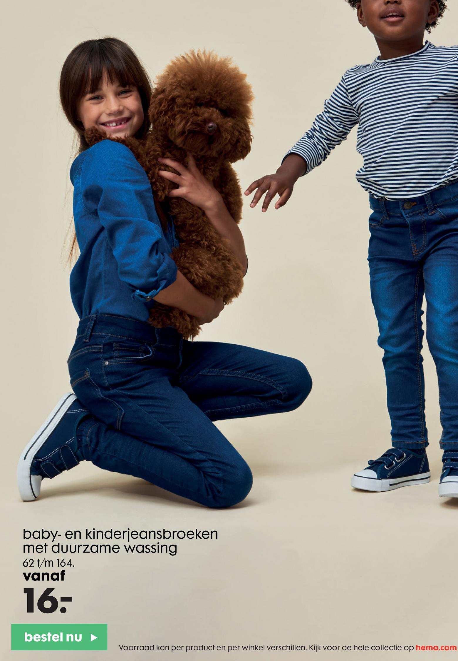 baby- en kinderjeansbroeken met duurzame wassing 62 t/m 164. vanaf 16- bestel nu Voorraad kan per product en per winkel verschillen. Kijk voor de hele collectie op hema.com
