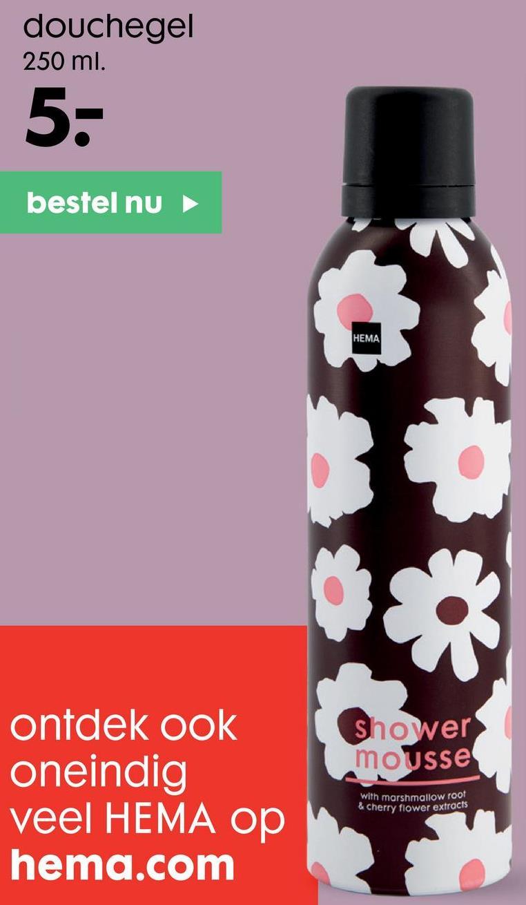douchegel 250 ml. 5- bestel nu HEMA Shower mousse ontdek ook oneindig veel HEMA op hema.com with marshmallow root & cherry flower extracts