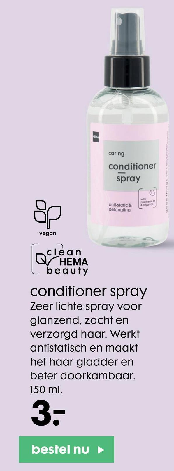 PEMA caring conditioner spray anti-static & detangling w provo organol vegan clean r HEMA beauty conditioner spray Zeer lichte spray voor glanzend, zacht en verzorgd haar. Werkt antistatisch en maakt het haar gladder en beter doorkambaar. 150 ml. 3- bestel nu