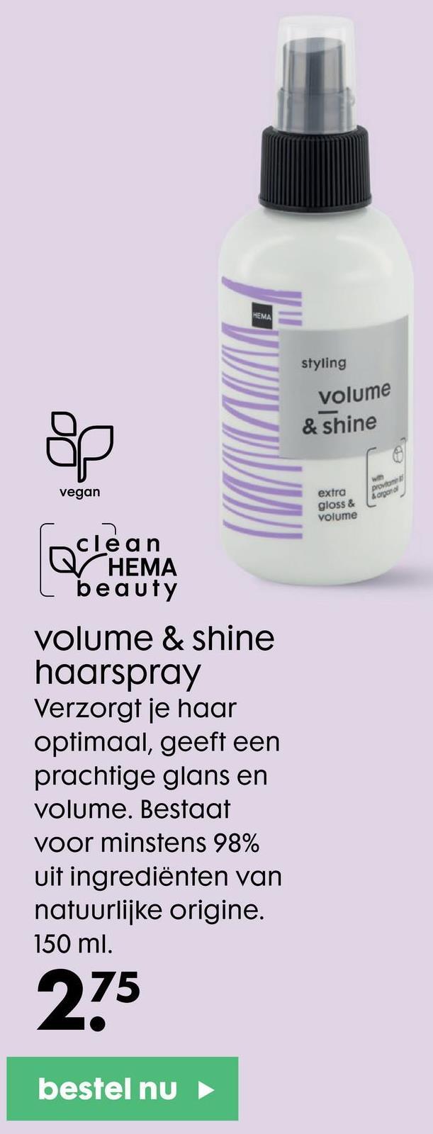 HEMA styling volume & shine vegan w prostor Lapanol extra gloss & volume clean Q HEMA beauty volume & shine haarspray Verzorgt je haar optimaal, geeft een prachtige glans en volume. Bestaat voor minstens 98% uit ingrediënten van natuurlijke origine. 150 ml. 75 bestel nu