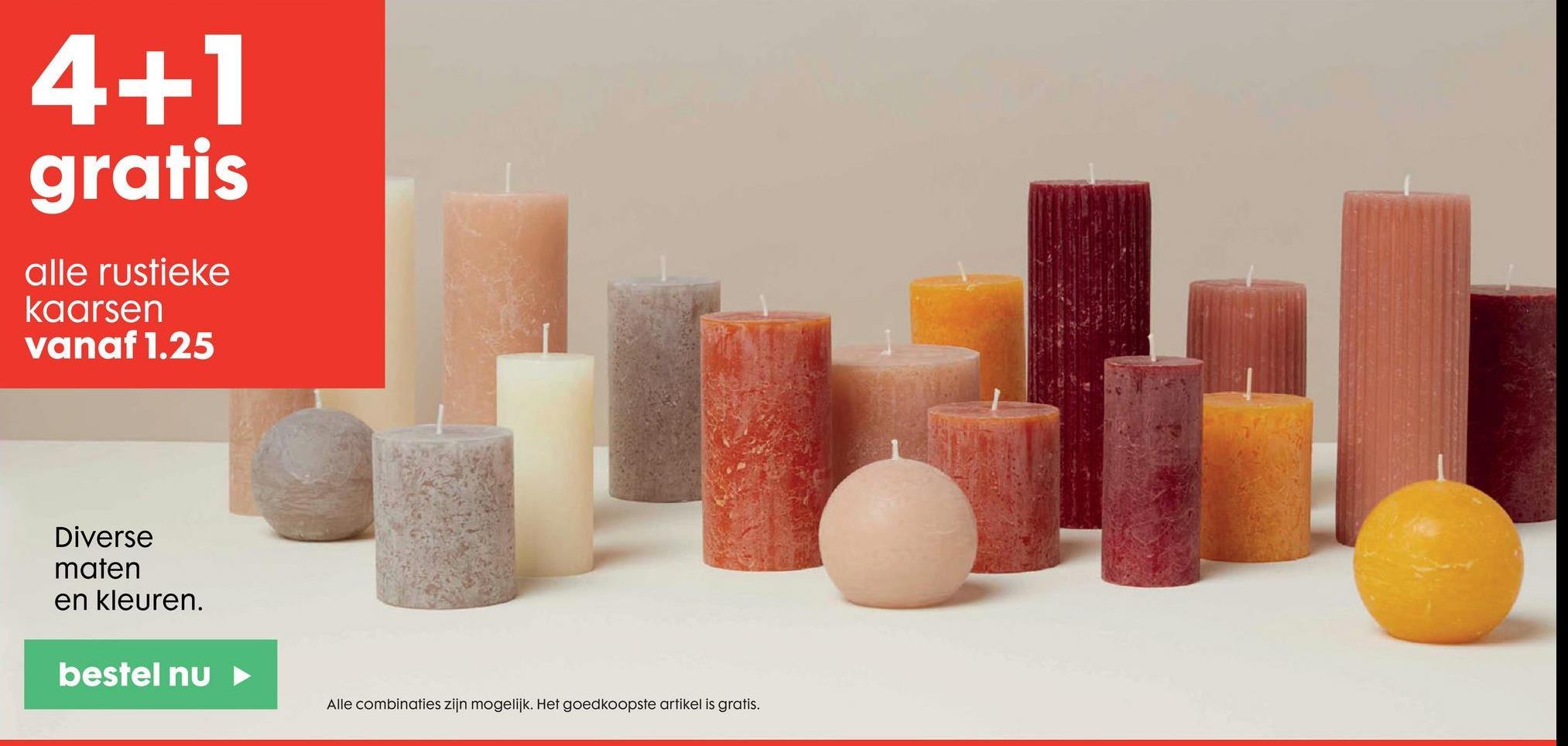 4+1 gratis alle rustieke kaarsen vanaf 1.25 Diverse maten en kleuren. bestel nu Alle combinaties zijn mogelijk. Het goedkoopste artikel is gratis.