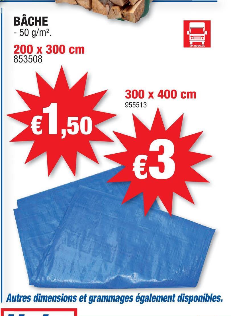 BÂCHE - 50 g/m2 200 x 300 cm 853508 VIA HUDO.BE 300 x 400 cm 955513 €1,50 €3 TL Autres dimensions et grammages également disponibles.