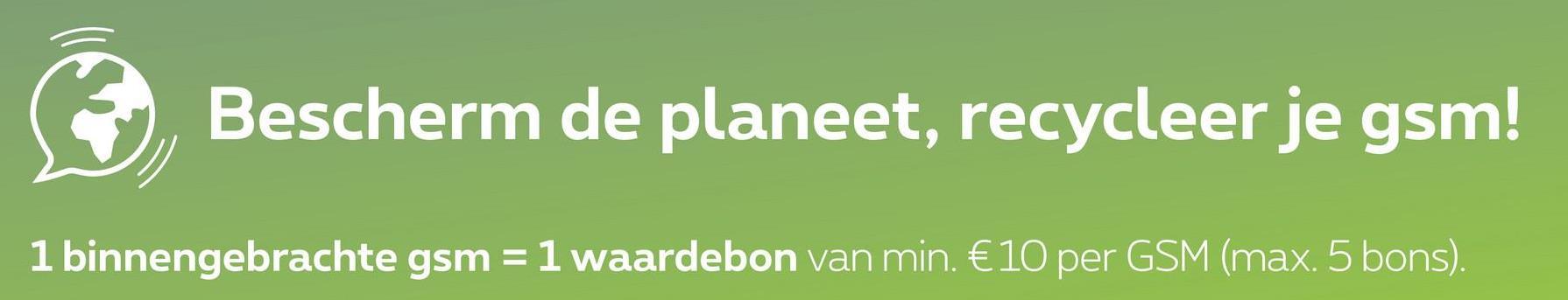 Bescherm de planeet, recycleer je gsm! 1 binnengebrachte gsm = 1 waardebon van min. € 10 per GSM (max. 5 bons).