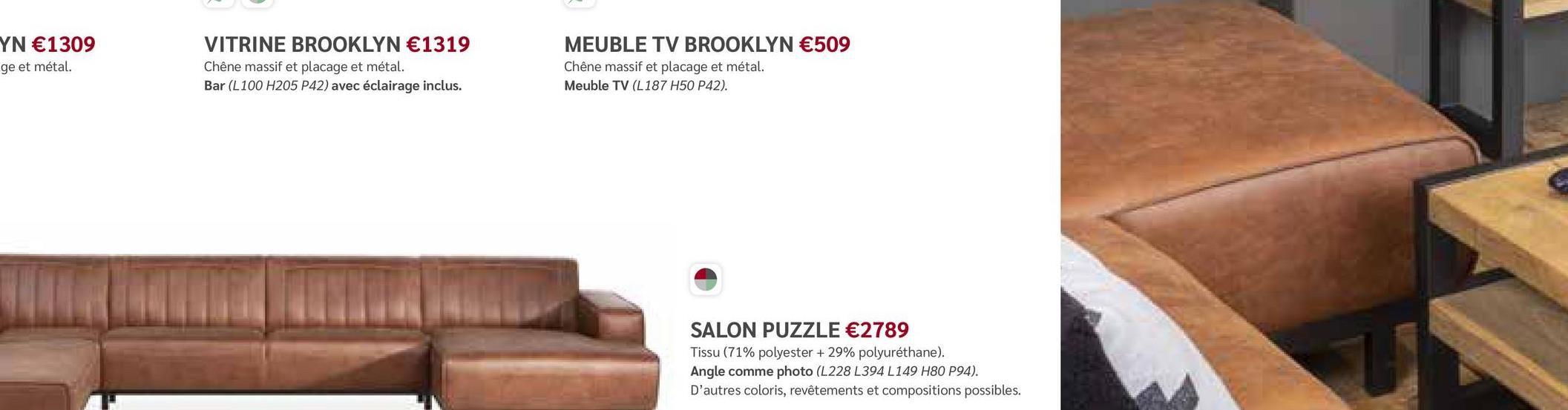 YN €1309 ge et métal. VITRINE BROOKLYN €1319 Chêne massif et placage et métal. Bar (L100 H205 P42) avec éclairage inclus. MEUBLE TV BROOKLYN €509 Chêne massif et placage et métal. Meuble TV (L187 H50 P42). WA SALON PUZZLE €2789 Tissu (71% polyester + 29% polyuréthane). Angle comme photo (L228 L394 L149 H80 P94). D'autres coloris, revêtements et compositions possibles.