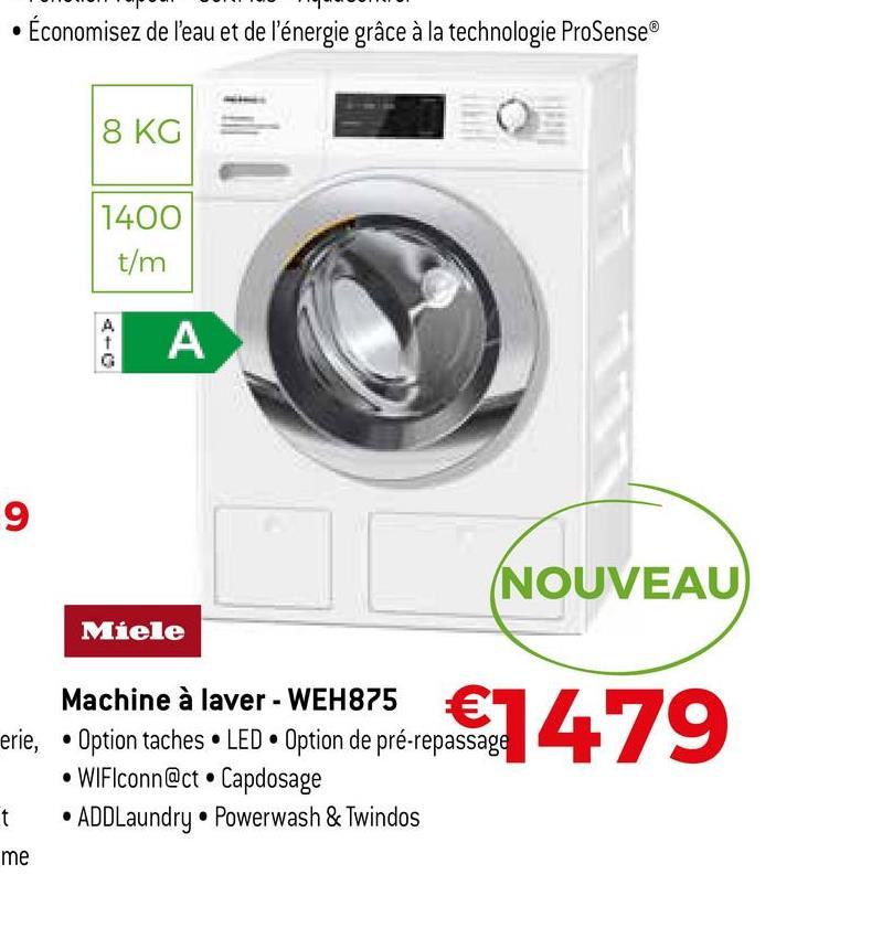 • Économisez de l'eau et de l'énergie grâce à la technologie ProSense 8 KG 1400 t/m A t А 9 (NOUVEAU Miele €1479 Machine à laver - WEH875 € erie, • Option taches • LED Option de pré-repassage • WiFlconn@ct. Capdosage t • ADDLaundry • Powerwash & Twindos me