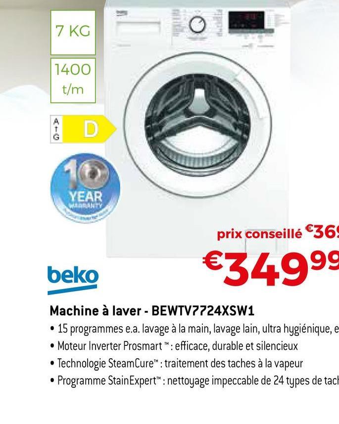 """7 KG o 1400 t/m A D G 16 YEAR WRANTY prix conseillé €36: beko €34999 Machine à laver - BEWTV7724XSW1 • 15 programmes e.a. lavage à la main, lavage lain, ultra hygiénique, e • Moteur Inverter Prosmart"""" : efficace, durable et silencieux Technologie SteamCure"""" : traitement des taches à la vapeur Programme StainExpert"""": nettoyage impeccable de 24 types de tach"""