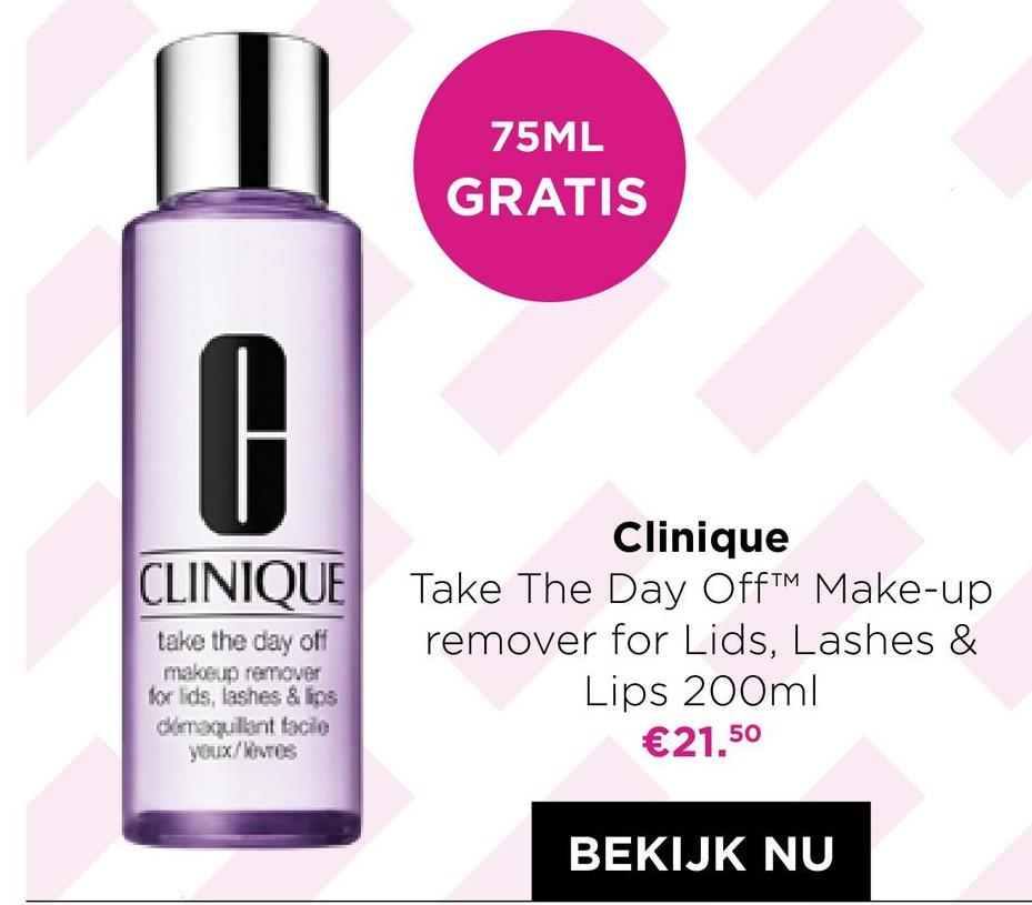 75ML GRATIS 0 Clinique CLINIQUE Take The Day OffTM Make-up take the day off remover for Lids, Lashes & Lips 200ml dimaquillant facile €21.50 makeup remover for lids, lashes & lins youx/WTS BEKIJK NU