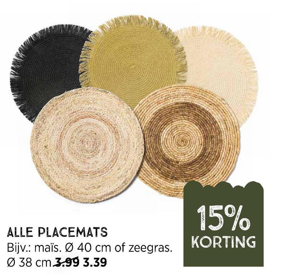 15% ALLE PLACEMATS Bijv.: maïs. Ø 40 cm of zeegras. Ø 38 cm 3.99 3.39 KORTING