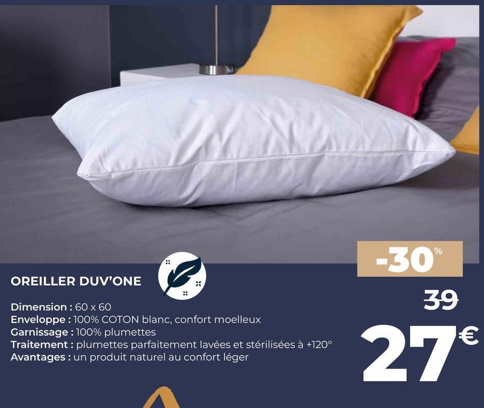 % -30 OREILLER DUV'ONE 39 Dimension : 60 x 60 Enveloppe : 100% COTON blanc, confort moelleux Garnissage : 100% plumettes Traitement : plumettes parfaitement lavées et stérilisées à +120° Avantages : un produit naturel au confort léger € 27