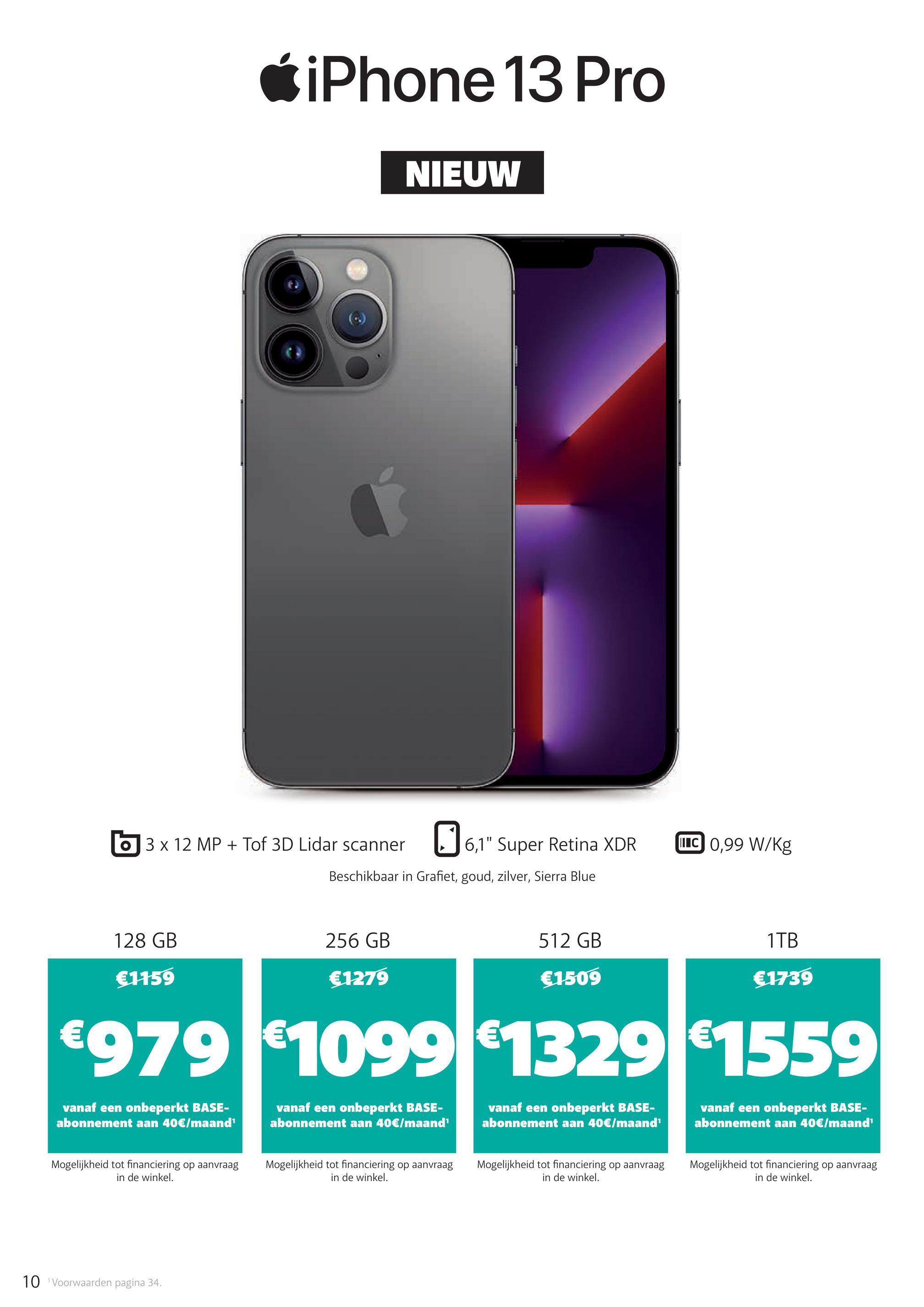 """iPhone 13 Pro NIEUW 3 x 12 MP + Tof 3D Lidar scanner 96,1 """" Super Retina XDR LTC 0,99 W/kg Beschikbaar in Grafiet, goud, zilver, Sierra Blue 128 GB 256 GB 512 GB 1TB €1159 €1279 €1509 €1739 €9791099 1329 1559 vanaf een onbeperkt BASE- abonnement aan 40€/maand vanaf een onbeperkt BASE- abonnement aan 40€/maand vanaf een onbeperkt BASE- abonnement aan 40€/maand vanaf een onbeperkt BASE- abonnement aan 40€/maand Mogelijkheid tot financiering op aanvraag in de winkel. Mogelijkheid tot financiering op aanvraag in de winkel. Mogelijkheid tot financiering op aanvraag in de winkel. Mogelijkheid tot financiering op aanvraag in de winkel. 10 Voorwaarden pagina 34."""