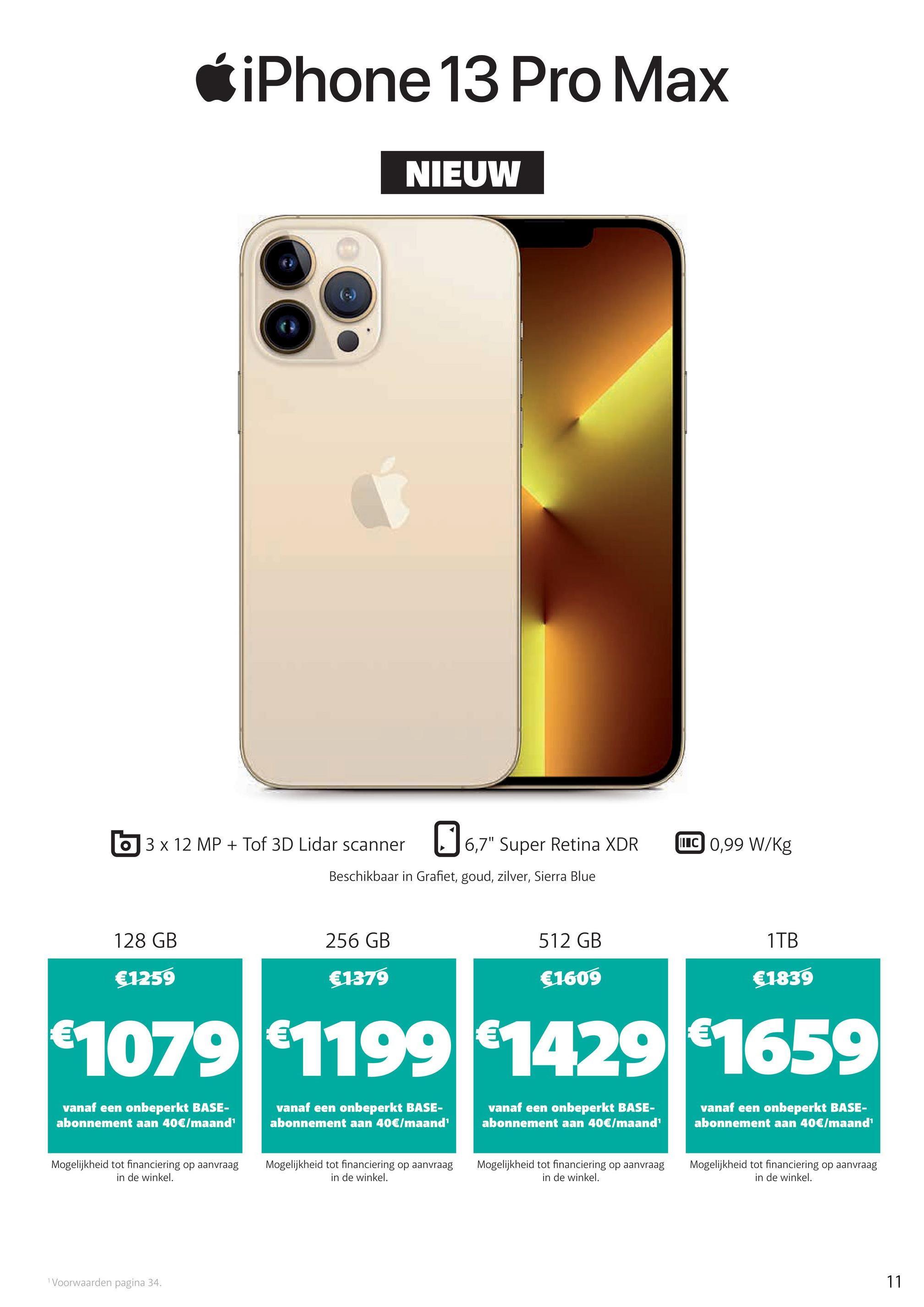 """CiPhone 13 Pro Max NIEUW 3 x 12 MP + Tof 3D Lidar scanner 36,7"""" Super Retina XDR LUC 0,99 W/kg Beschikbaar in Grafiet, goud, zilver, Sierra Blue 128 GB 256 GB 512 GB 1TB €1259 €1379 €1609 €1839 €1079 €1199 €1429 €1659 vanaf een onbeperkt BASE- abonnement aan 40€/maand vanaf een onbeperkt BASE- abonnement aan 40€/maand vanaf een onbeperkt BASE- abonnement aan 40€/maand vanaf een onbeperkt BASE- abonnement aan 40€/maand Mogelijkheid tot financiering op aanvraag in de winkel. Mogelijkheid tot financiering op aanvraag in de winkel. Mogelijkheid tot financiering op aanvraag in de winkel. Mogelijkheid tot financiering op aanvraag in de winkel. Voorwaarden pagina 34. 11"""