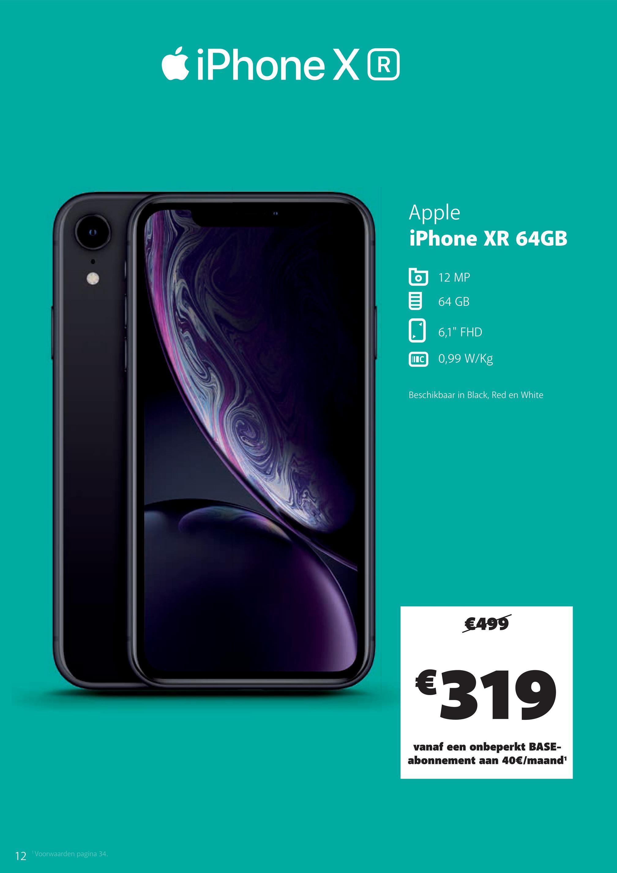 """iPhone X Apple iPhone XR 64GB O 12 MP 64 GB 6,1"""" FHD MIC 0,99 W/kg Beschikbaar in Black, Red en White €499 €319 vanaf een onbeperkt BASE- abonnement aan 40€/maand 12 Voorwaarden pagina 34."""