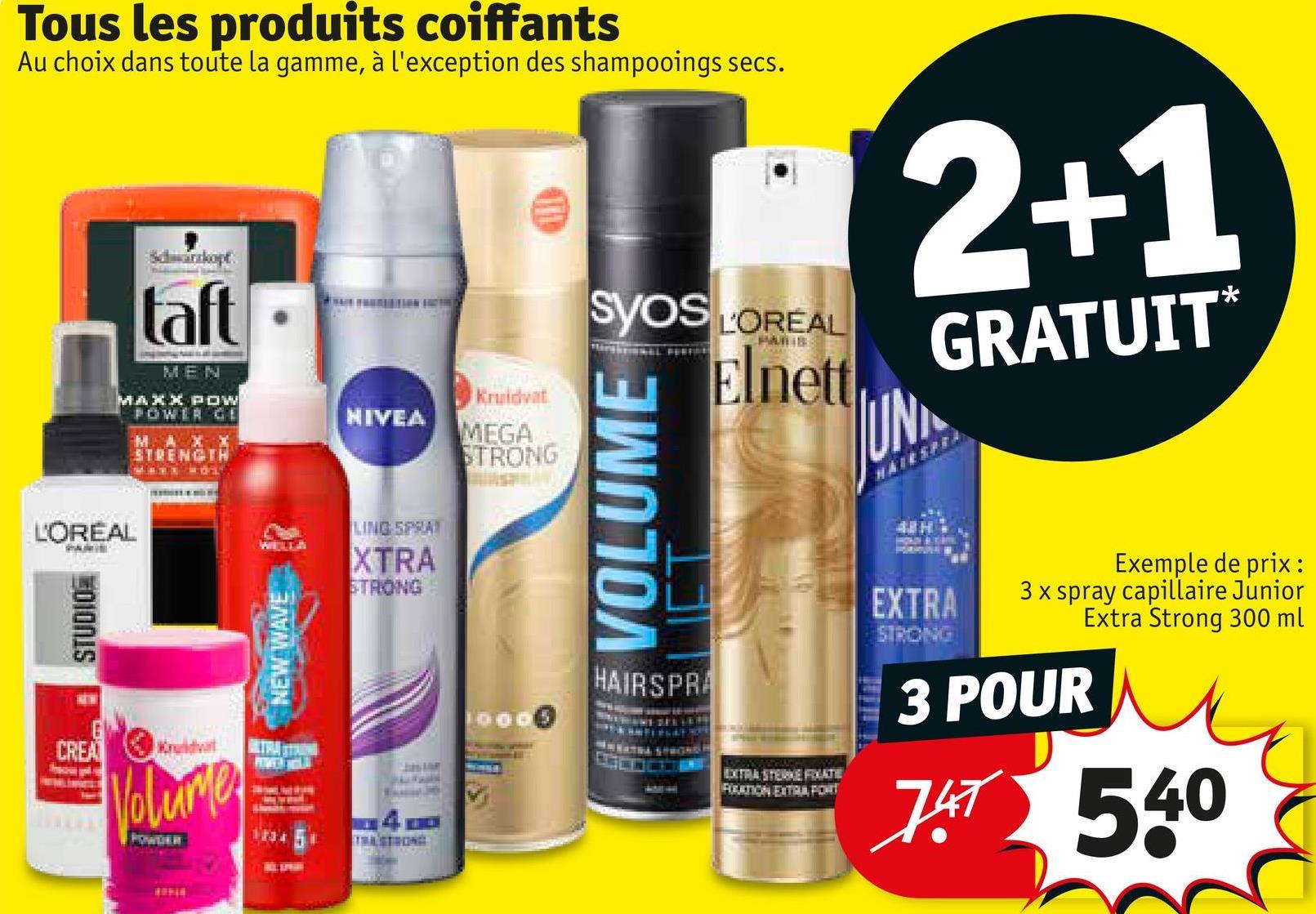 Tous les produits coiffants Au choix dans toute la gamme, à l'exception des shampooings secs. 2+1 taft SYOS L'OREAL Elnett GRATUIT* FireFF MEN Kruidvat NIVEA MAXX POW POWER MAXX STRENGTH MEGA STRONG UN 41 VOLUME L'OREAL LINO: SPA XTRA STRONG EXTRA Exemple de prix: 3 x spray capillaire Junior Extra Strong 300 ml ESTUDIO NEW WAVE HAIRSPRA 3 POUR G CREA Kuvat TRA The BITRA STEBERLITE REATON EITAI, POUR Volume 747 540 PODER 173