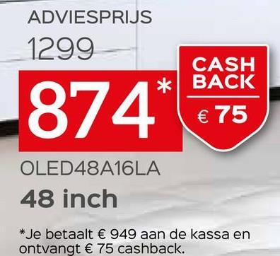 ADVIESPRIJS 1299 CASH BACK 874* € 75 OLED48A16LA 48 inch * Je betaalt € 949 aan de kassa en ontvangt € 75 cashback.