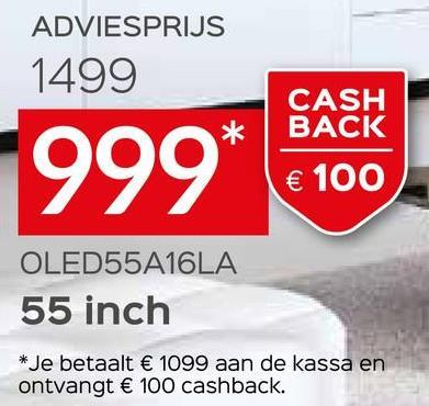 ADVIESPRIJS 1499 CASH BACK 999* € 100 OLED55A16LA 55 inch * Je betaalt € 1099 aan de kassa en ontvangt € 100 cashback.