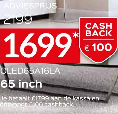 ADVIESPRIJS zi99 1699 CASH * BACK € 100 OLED65A16LA 65 inch Je betaalt €1799 aan de kassa en ontvangt €100 cashback.