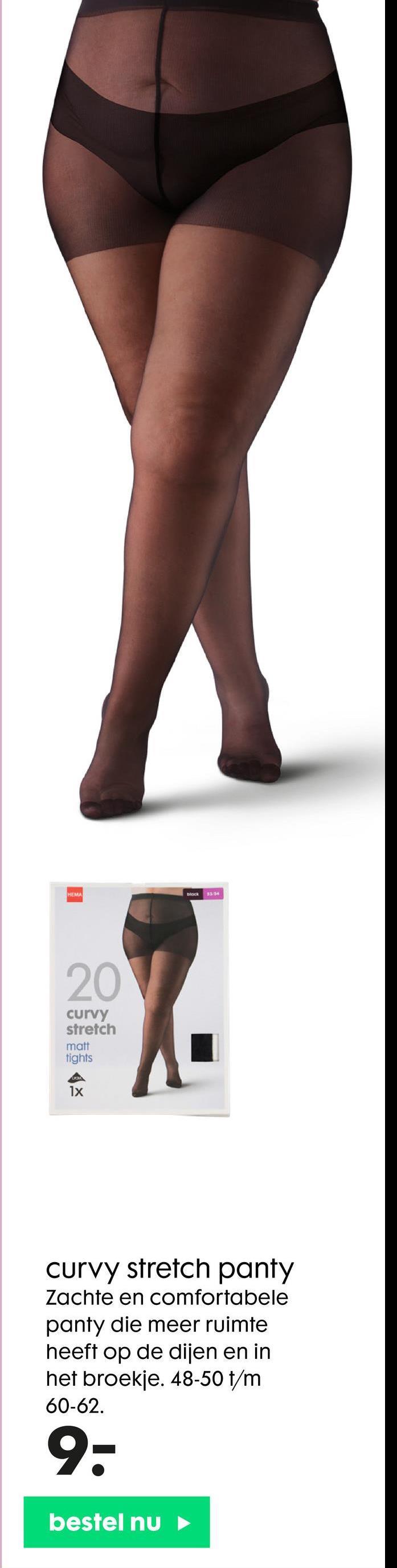HEMA Block 3254 20 curvy stretch matt tights 1x curvy stretch panty Zachte en comfortabele panty die meer ruimte heeft op de dijen en in het broekje. 48-50 t/m 60-62. 9- bestel nu