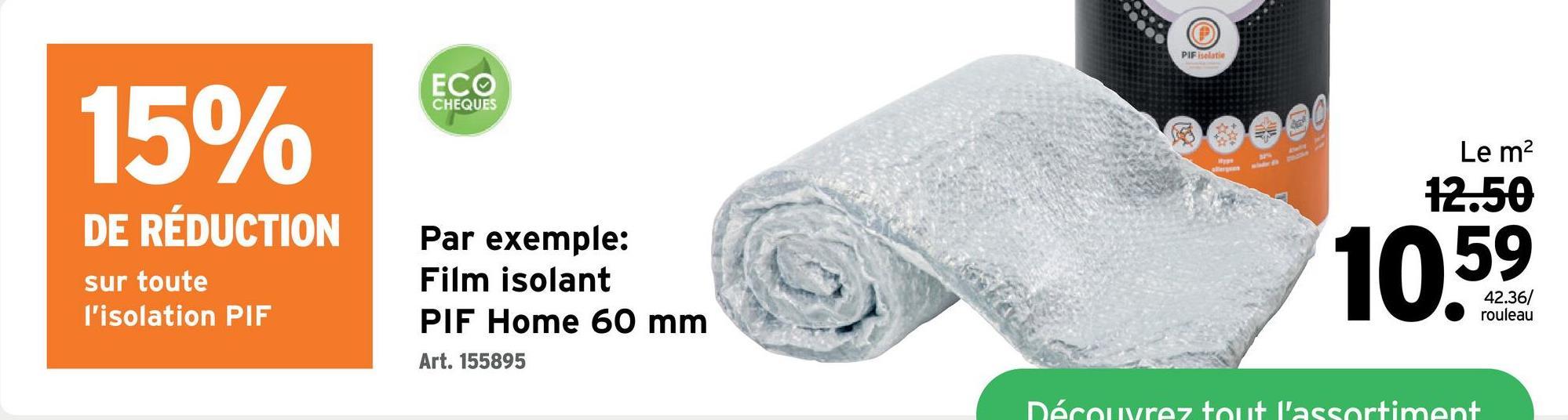 PIF isolatie ECO CHEQUES 15% Le m2 12.50 DE RÉDUCTION sur toute l'isolation PIF Par exemple: Film isolant PIF Home 60 mm 42.36/ rouleau Art. 155895 Découvrez tout l'assortiment